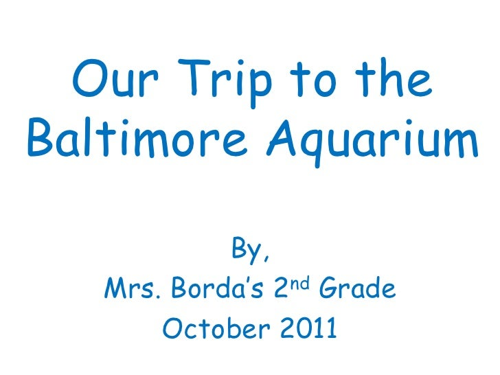 Our Trip to theBaltimore Aquarium            By,   Mrs. Borda's 2nd Grade       October 2011