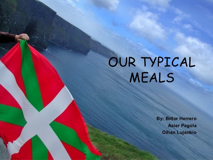 OUR TYPICAL  MEALS      By: Bittor Herrero           Asier Pagola        Oihan Lujanbio