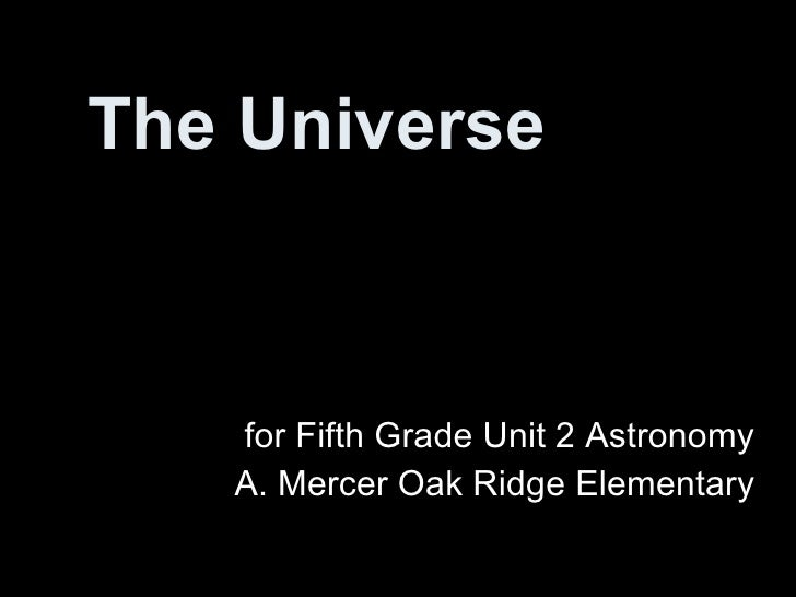 The Universe for Fifth Grade Unit 2 Astronomy A. Mercer Oak Ridge Elementary