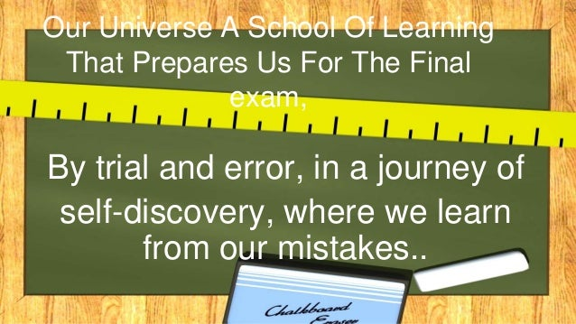 Our Universe A School Of Learning That Prepares Us For The Final exam, By trial and error, in a journey of self-discovery,...