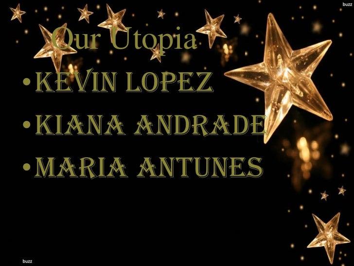 Our Utopia•Kevin Lopez•Kiana Andrade•Maria Antunes