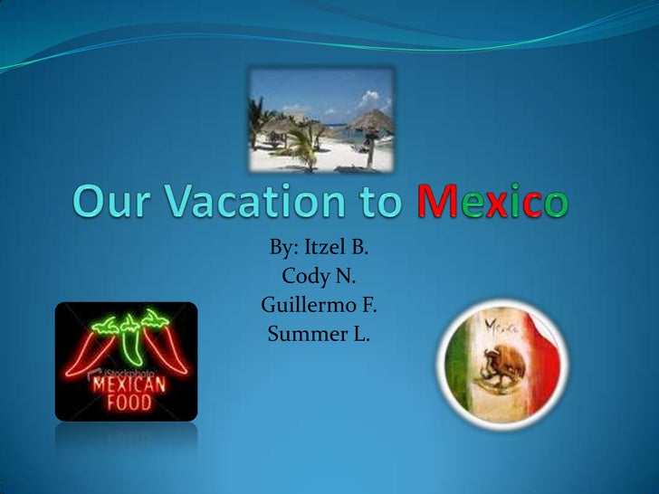 Our Vacation to Mexico<br />By: ItzelB.<br />Cody N.<br />Guillermo F.<br />Summer L.<br />