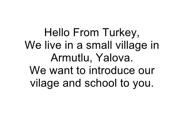 Hello From Turkey, We live in a small village in Armutlu, Yalova. We want to introduce our vilage and school to you.