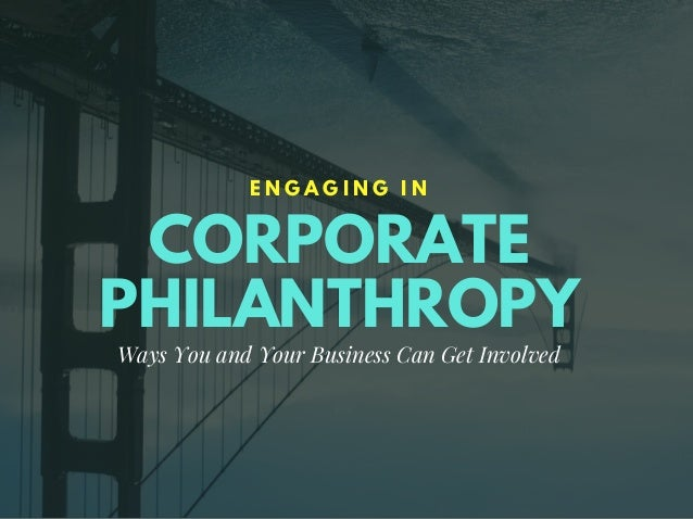 CORPORATE PHILANTHROPY E N G A G I N G I N Ways You and Your Business Can Get Involved