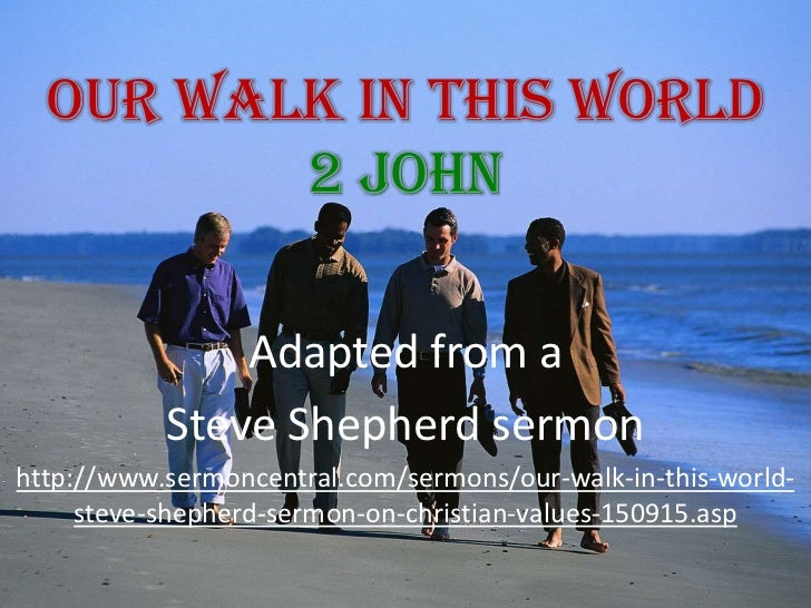 Our Walk In This World 2 John<br />Adapted from a <br />Steve Shepherd sermon<br />http://www.sermoncentral.com/sermons/ou...