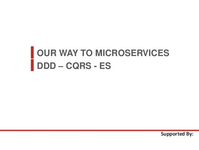 OUR WAY TO MICROSERVICES Supported By: DDD – CQRS - ES