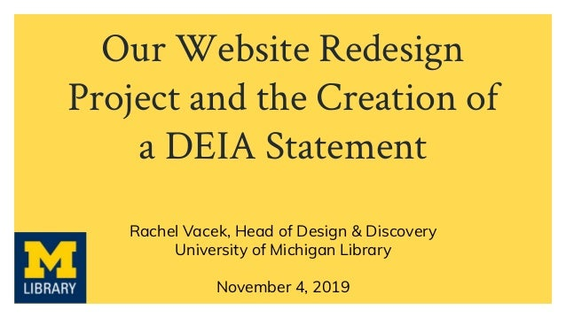 Our Website Redesign Project and the Creation of a DEIA Statement Rachel Vacek, Head of Design & Discovery University of M...