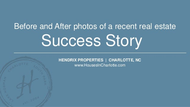 Success Story HENDRIX PROPERTIES | CHARLOTTE, NC www.HousesInCharlotte.com Before and After photos of a recent real estate