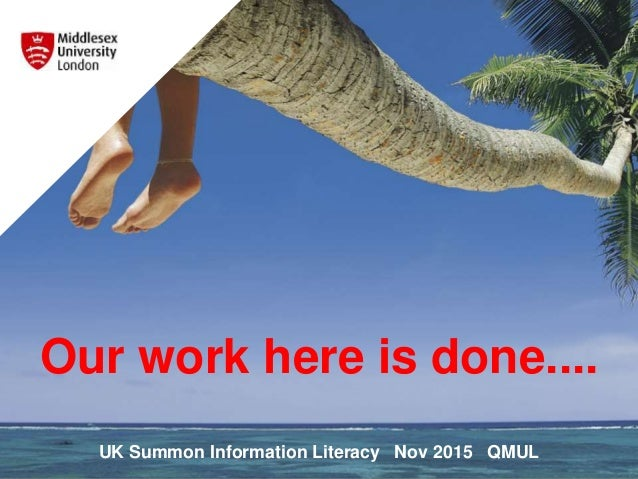 Our work here is done.... UK Summon Information Literacy Nov 2015 QMUL