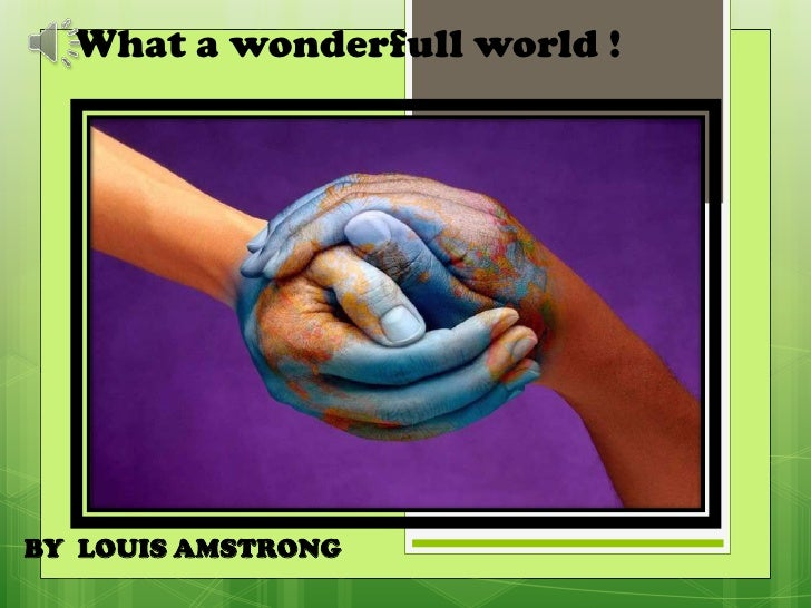 What a wonderfull world !BY LOUIS AMSTRONG