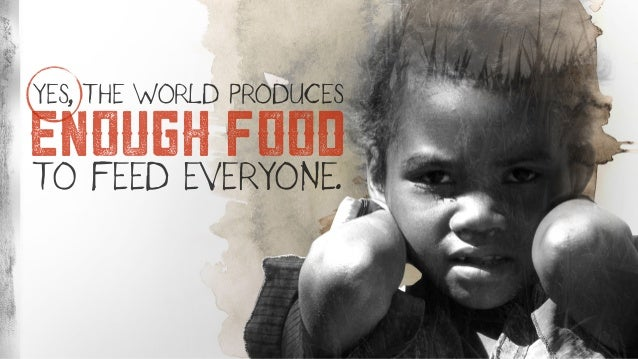 ENOUGH FOOD YES, THE WORLD PRODUCES TO FEED EVERYONE.