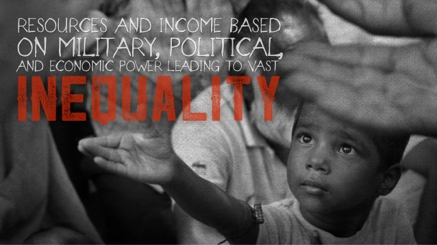 INEQUALITY RESOURCES AND INCOME BASED ON MILITARY, POLITICAL, AND ECONOMIC POWER LEADING TO VAST