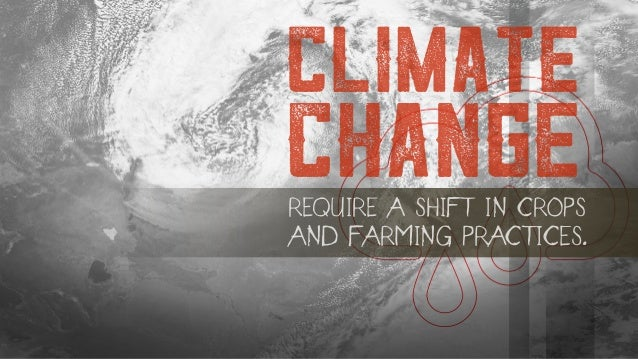 REQUIRE A SHIFT IN CROPS AND FARMING PRACTICES. CLIMATE CHANGE