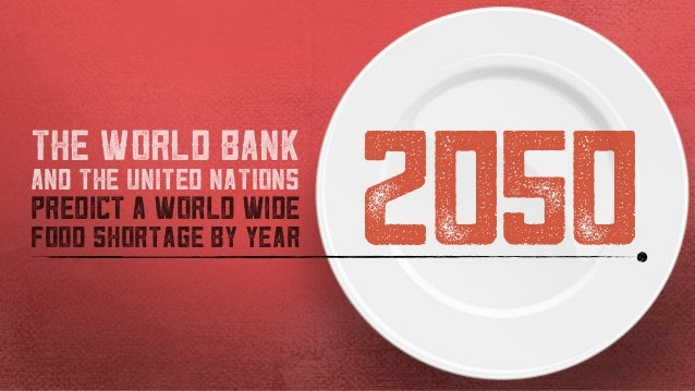 2050 THE WORLD BANK AND THE UNITED NATIONS PREDICT A WORLD WIDE FOOD SHORTAGE BY YEAR