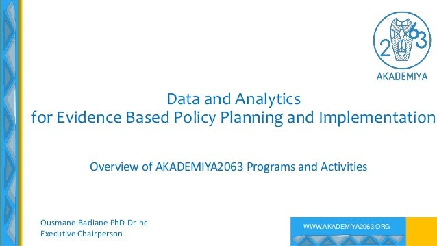 WWW.AKADEMIYA2063.ORG Data and Analytics for Evidence Based Policy Planning and Implementation Overview of AKADEMIYA2063 P...