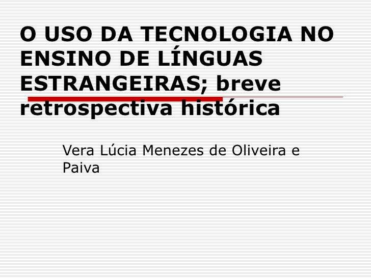 O USO DA TECNOLOGIA NO ENSINO DE LÍNGUAS ESTRANGEIRAS; breve retrospectiva histórica    Vera Lúcia Menezes de Oliveira e  ...