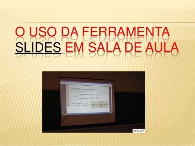 O USO DA FERRAMENTA SLIDES EM SALA DE AULA