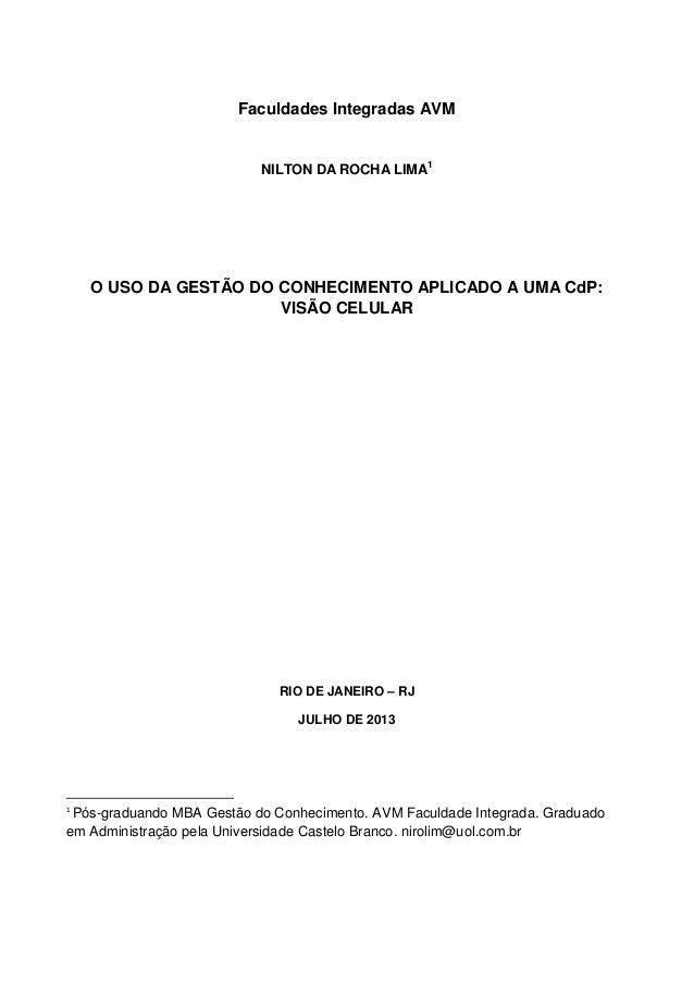 1 Faculdades Integradas AVM NILTON DA ROCHA LIMA1 O USO DA GESTÃO DO CONHECIMENTO APLICADO A UMA CdP: VISÃO CELULAR RIO DE...