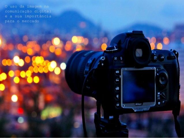 O uso da imagem na  comunicação digital  e a sua importância  para o mercado