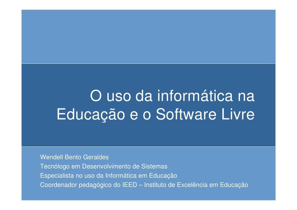O uso da informática na      Educação e o Software Livre  Wendell Bento Geraldes Tecnólogo em Desenvolvimento de Sistemas ...