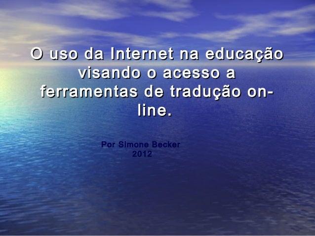 O uso da Internet na educação visando o acesso a ferramentas de tradução online. Por Simone Becker 2012