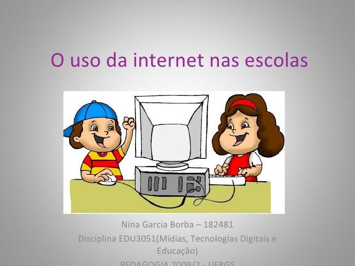 O uso da internet nas escolas Nina Garcia Borba – 182481 Disciplina EDU3051(Mídias, Tecnologias Digitais e Educação) PEDAG...