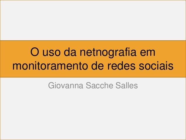 O uso da netnografia emmonitoramento de redes sociais      Giovanna Sacche Salles