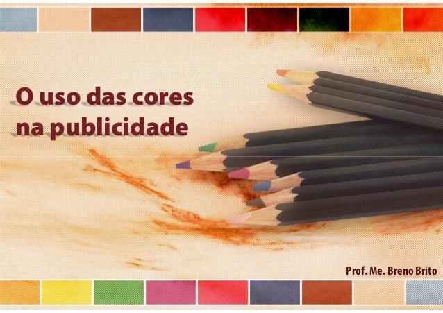 O uso das cores na publicidade  Prof. Me. Breno Brito