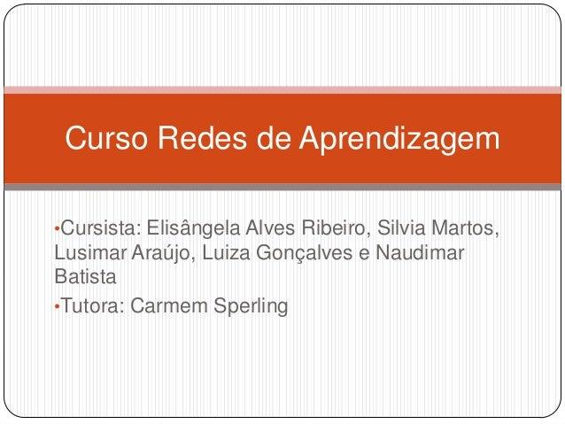 Curso Redes de Aprendizagem •Cursista: Elisângela Alves Ribeiro, Silvia Martos,  Lusimar Araújo, Luiza Gonçalves e Naudima...
