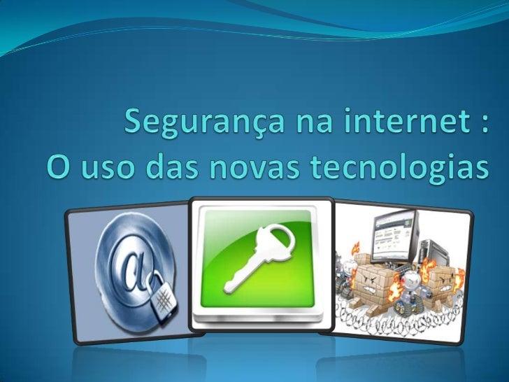 Segurança na internet :O uso das novas tecnologias<br />