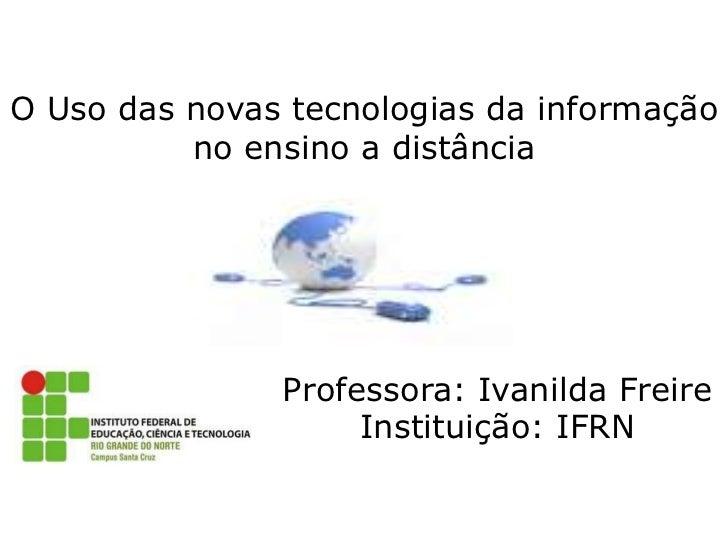 O Uso das novas tecnologias da informação no ensino a distância<br />Professora: Ivanilda Freire Instituição: IFRN <br />