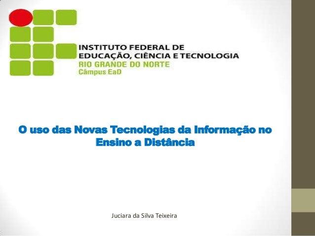 O uso das Novas Tecnologias da Informação no Ensino a Distância  Juciara da Silva Teixeira