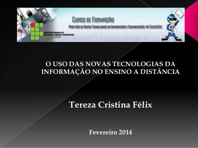 O USO DAS NOVAS TECNOLOGIAS DA INFORMAÇÃO NO ENSINO A DISTÂNCIA  Tereza Cristina Félix Fevereiro 2014