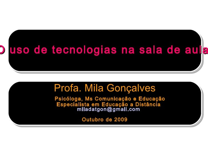 O uso de tecnologias na sala de aula  Profa. Mila Gonçalves   Psicóloga, Ms Comunicação e Educação Especialista em Educaçã...