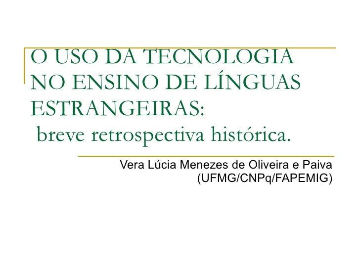 O USO DA TECNOLOGIA NO ENSINO DE LÍNGUAS ESTRANGEIRAS: breve retrospectiva histórica.          Vera Lúcia Menezes de Olive...