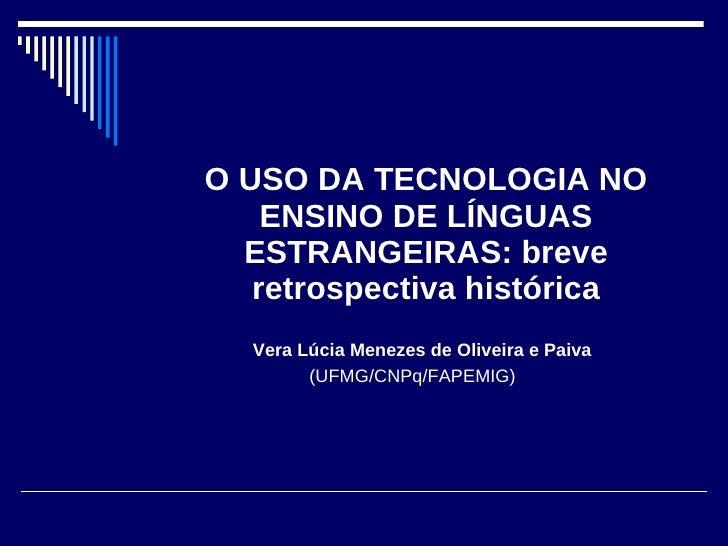 O USO DA TECNOLOGIA NO     ENSINO DE LÍNGUAS   ESTRANGEIRAS: breve    retrospectiva histórica   Vera Lúcia Menezes de Oliv...