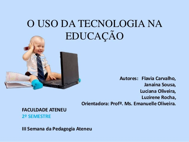 O USO DA TECNOLOGIA NA  EDUCAÇÃO  Autores: Flavia Carvalho,  Janaína Sousa,  Luciana Oliveira,  Luzirene Rocha,  Orientado...