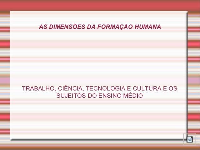 AS DIMENSÕES DA FORMAÇÃO HUMANA  TRABALHO, CIÊNCIA, TECNOLOGIA E CULTURA E OS  SUJEITOS DO ENSINO MÉDIO