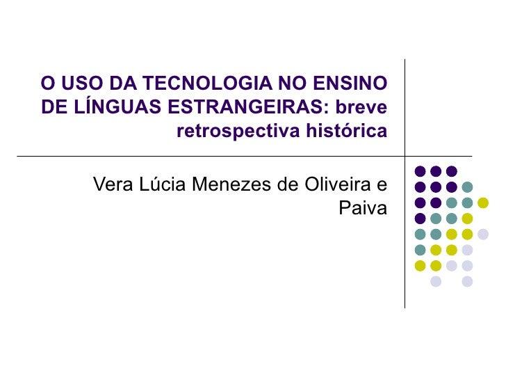 O USO DA TECNOLOGIA NO ENSINO DE LÍNGUAS ESTRANGEIRAS: breve retrospectiva histórica Vera Lúcia Menezes de Oliveira e Paiva