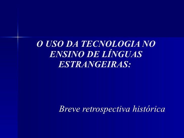 O USO DA TECNOLOGIA NO ENSINO DE LÍNGUAS ESTRANGEIRAS:  Breve retrospectiva histórica