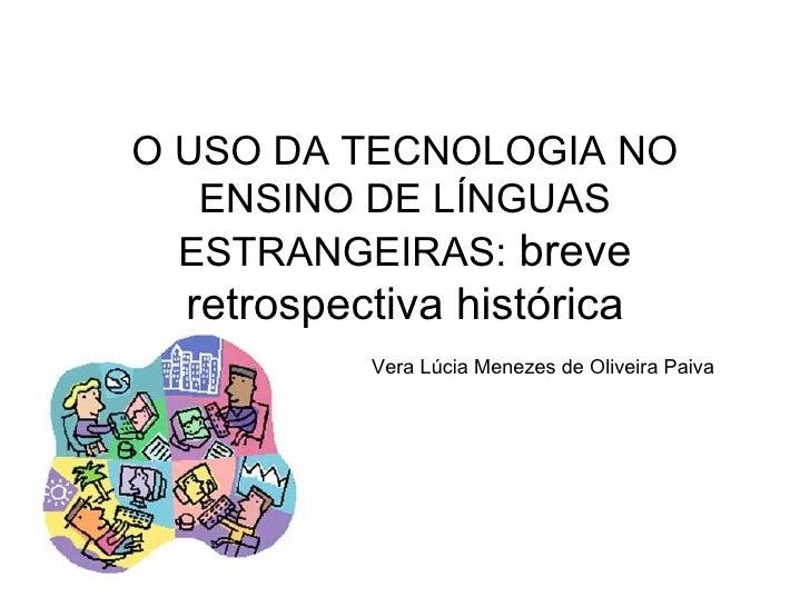 O USO DA TECNOLOGIA NO ENSINO DE LÍNGUAS ESTRANGEIRAS:  breve retrospectiva histórica   Vera Lúcia Menezes de Oliveira Paiva
