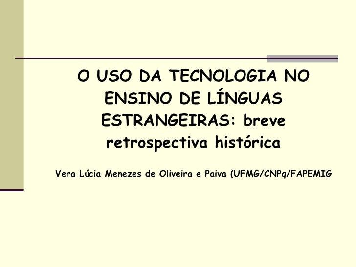 O USO DA TECNOLOGIA NO        ENSINO DE LÍNGUAS       ESTRANGEIRAS: breve        retrospectiva histórica Vera Lúcia Meneze...