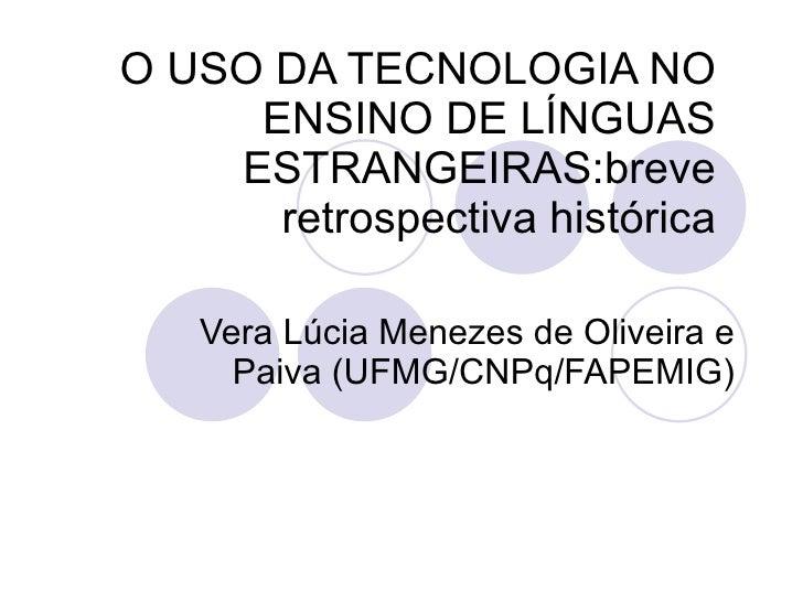 O USO DA TECNOLOGIA NO      ENSINO DE LÍNGUAS     ESTRANGEIRAS:breve       retrospectiva histórica     Vera Lúcia Menezes ...