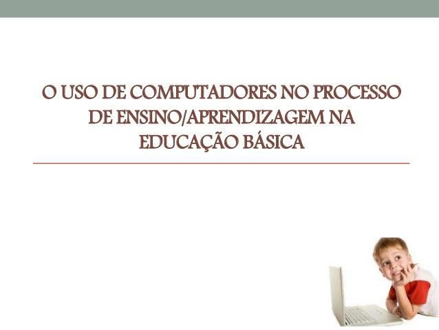 O USO DE COMPUTADORES NO PROCESSO  DE ENSINO/APRENDIZAGEM NA  EDUCAÇÃO BÁSICA