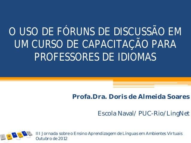 O USO DE FÓRUNS DE DISCUSSÃO EM UM CURSO DE CAPACITAÇÃO PARA PROFESSORES DE IDIOMAS Profa.Dra. Doris de Almeida Soares Esc...