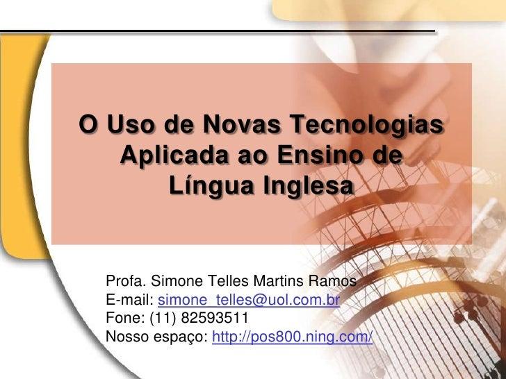 O Uso de Novas Tecnologias Aplicada ao Ensino de Língua Inglesa<br />Profa. Simone Telles Martins Ramos<br />E-mail: simon...