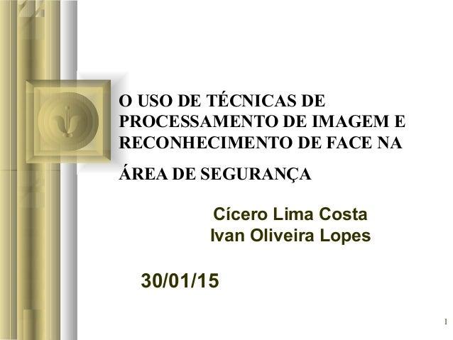 30/01/15 1 O USO DE TÉCNICAS DE PROCESSAMENTO DE IMAGEM E RECONHECIMENTO DE FACE NA ÁREA DE SEGURANÇA Cícero Lima Costa Iv...