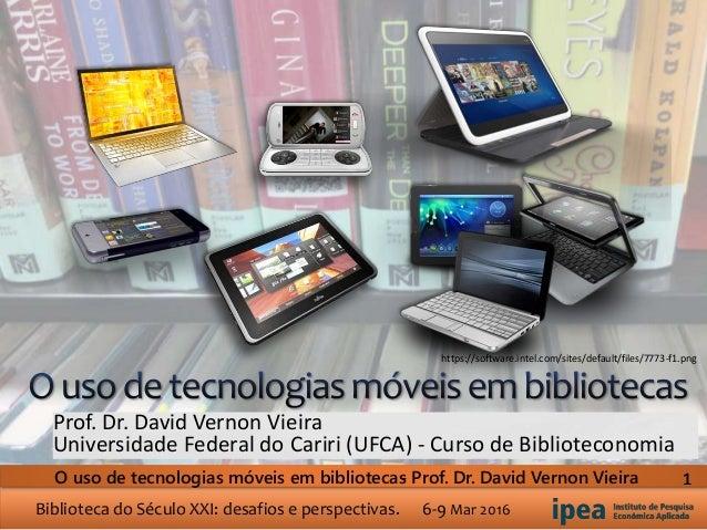 Biblioteca do Século XXI: desafios e perspectivas. 6-9 Mar 2016 O uso de tecnologias móveis em bibliotecas- Prof. Dr. Davi...