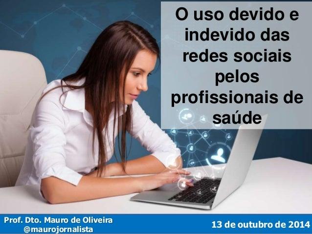O uso devido e  indevido das  redes sociais  pelos  profissionais de  saúde  13 de outubro de 2014  Prof. Dto. Mauro de Ol...
