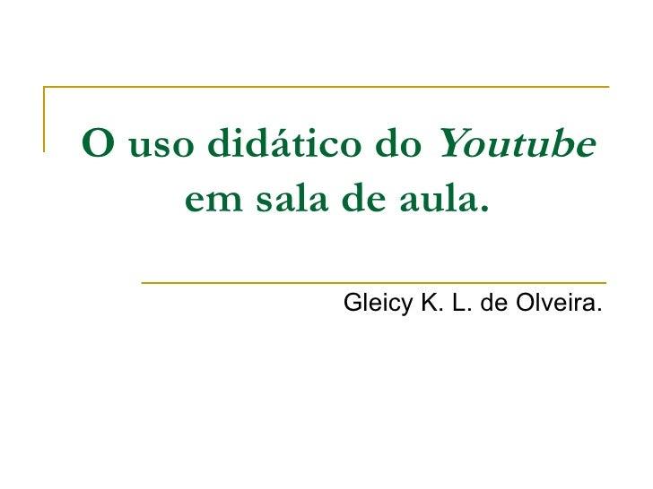 O uso didático do Youtube      em sala de aula.              Gleicy K. L. de Olveira.